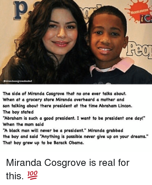 """Funny, Miranda Cosgrove, and Moms: emirandacosgrovesboobs2  The side of Miranda Cosgrove that no one ever talks about.  When at a grocery store Miranda overheard a mother and  son talking about there president at  the time Abraham Lincon.  The boy stated  """"Abraham is such a good president. I want to be president one day!""""  When the mom said  """"A black man will never be a president"""" Miranda grabbed  the boy and said """"Anything is possible never give up on your dreams.""""  That boy grew up to be Barack Obama. Miranda Cosgrove is real for this. 💯"""