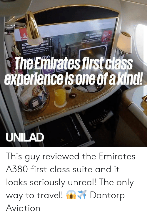 Dank, Emirates, and Travel: Emirati  E SEW D  E BA  DISCOV  FN T MORE sS T  youe okng tr eng gdon Dub  watch our Dnng&Enteramtnd  Aracns& Actvehan  The Emirates first class  experience is one ofa kindl!  lme  UNILAD  Uppy This guy reviewed the Emirates A380 first class suite and it looks seriously unreal! The only way to travel! 😱✈️  Dantorp Aviation