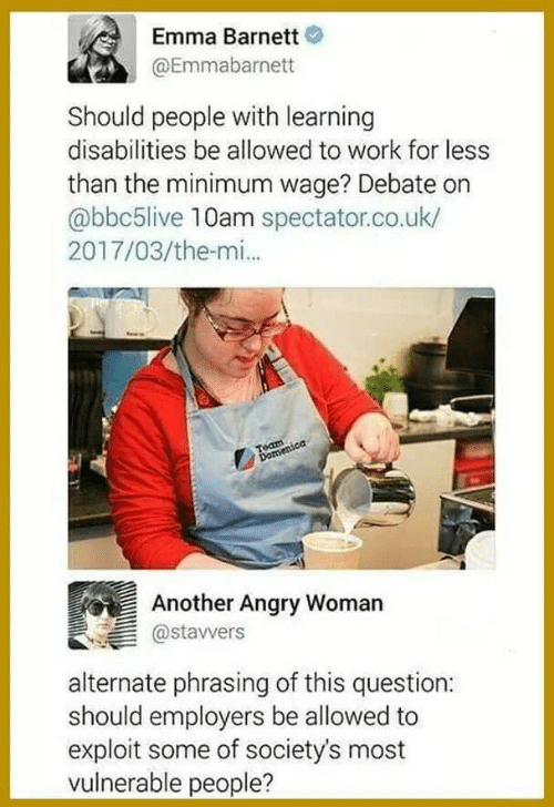 Work, Minimum Wage, and Angry: Emma Barnett  @Emmabarnett  Should people with learning  disabilities be allowed to work for less  than the minimum wage? Debate on  abbc5live 10am spectator.co.uk/  2017/03/the-mi..  Another Angry Womarn  astavvers  alternate phrasing of this question:  should employers be allowed to  exploit some of society's most  vulnerable people?