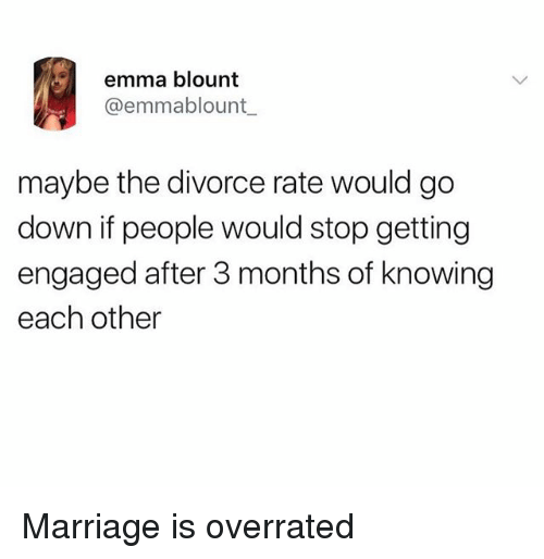 Marriage, Divorce, and Overrated: emma blount  @emmablount  maybe the divorce rate would go  down if people would stop getting  engaged after 3 months of knowing  each other Marriage is overrated