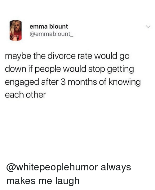 Memes, Divorce, and 🤖: emma blount  @emmablount  maybe the divorce rate would go  down if people would stop getting  engaged after 3 months of knowing  each other @whitepeoplehumor always makes me laugh