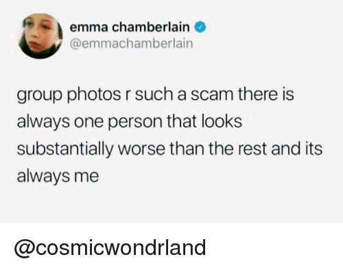 Rest, Photos, and Emma: emma chamberlainO  @emmachamberlain  group photos r such a scam there is  always one person that looks  substantially worse than the rest and its  always me @cosmicwondrland
