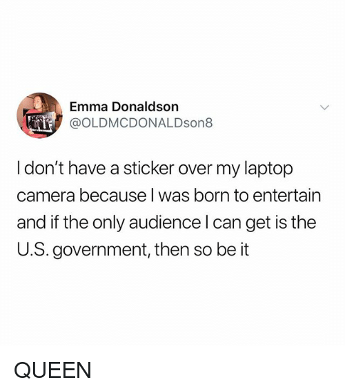 Memes, Queen, and Camera: Emma Donaldson  @OLDMCDONALDson8  I don't have a sticker over my laptop  camera because I was born to entertain  and if the only audience l can get is the  U.S. government, then so be it QUEEN