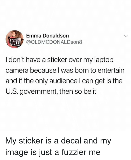 Camera, Image, and Laptop: Emma Donaldson  @OLDMCDONALDson8  I don't have a sticker over my laptop  camera because l was born to entertain  and if the only audience l can get is the  U.S. government, then so be it My sticker is a decal and my image is just a fuzzier me