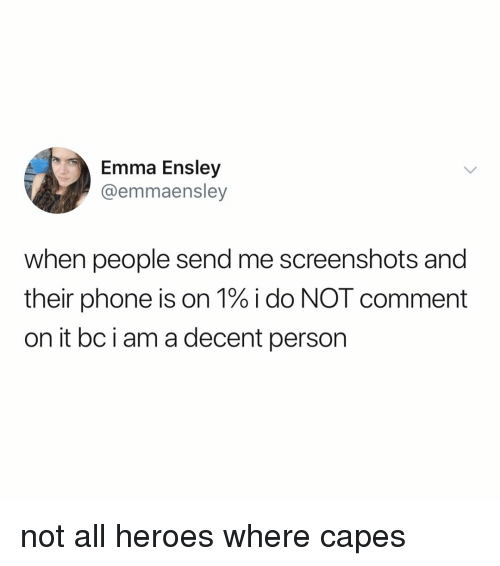 Phone, Heroes, and Screenshots: Emma Ensley  @emmaensley  when people send me screenshots and  their phone is on 1% i do NOT comment  on it bci am a decent person not all heroes where capes