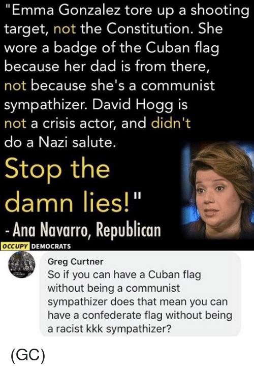 "Confederate Flag, Dad, and Kkk: ""Emma Gonzalez tore up a shooting  target, not the Constitution. She  wore a badge of the Cuban flag  because her dad is from there,  not because she's a communist  sympathizer. David Hogg is  not a crisis actor, and didn't  do a Nazi salute.  Stop the  damn lies!""  -Ana Navarro, Republican  DEMOCRATS  Greg Curtner  So if you can have a Cuban flag  without being a communist  sympathizer does that mean you can  have a confederate flag without being  a racist kkk sympathizer? (GC)"