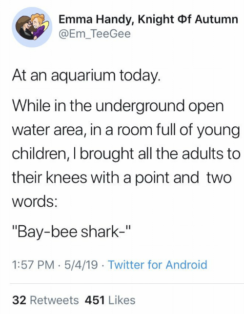 "Android, Children, and Twitter: Emma Handy, Knight of Autumn  @Em_TeeGee  At an aquarium today.  While in the underground open  water area, in a room full of young  children, I brought all the adults to  their knees with a point and two  words  ""Bay-bee shark-""  1:57 PM 5/4/19 Twitter for Android  32 Retweets 451 Likes"