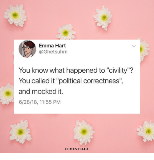 "Political Correctness, Emma, and Hart: Emma Hart  @Ghetsuhm  You know what happened to ""civility""?  You called it ""political correctness""  and mocked it.  6/28/18, 11:55 PM  FEMESTELLA"