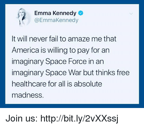 America, Fail, and Free: Emma Kennedy  @EmmaKennedy  It will never fail to amaze me that  America is willing to pay for an  imaginary Space Force in an  imaginary Space War but thinks free  healthcare for all is absolute  madness. Join us: http://bit.ly/2vXXssj