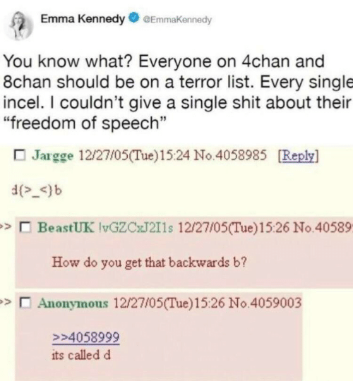 "4chan, Shit, and Anonymous: Emma KennedyEmmaKennedy  You know what? Everyone on 4chan and  8chan should be on a terror list. Every single  incel. I couldn't give a single shit about their  ""freedom of speech""  Jargge 12/27/05(Tue)15:24 No.4058985 Replsy]  d-)b  BeastUK vGZCJ211s 12/27/05(Tue)15:26 No.40589  How do you get that backwards b?  Anonymous 12/27/05(Tue)15:26 No.4059003  94058999  its called d"