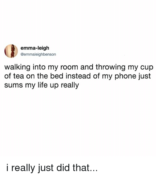 Life, Phone, and Relatable: emma-leigh  @emmaleighbenson  walking into my room and throwing my cup  of tea on the bed instead of my phone just  sums my life up really i really just did that...