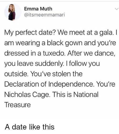 Black, Date, and Declaration of Independence: Emma Muth  @itsmeemmamari  My perfect date? We meet at a gala. I  am wearing a black gown and you're  dressed in a tuxedo. After we dance,  you leave suddenly. I follow you  outside. You've stolen the  Declaration of Independence. You're  Nicholas Cage. This is National  Treasure A date like this