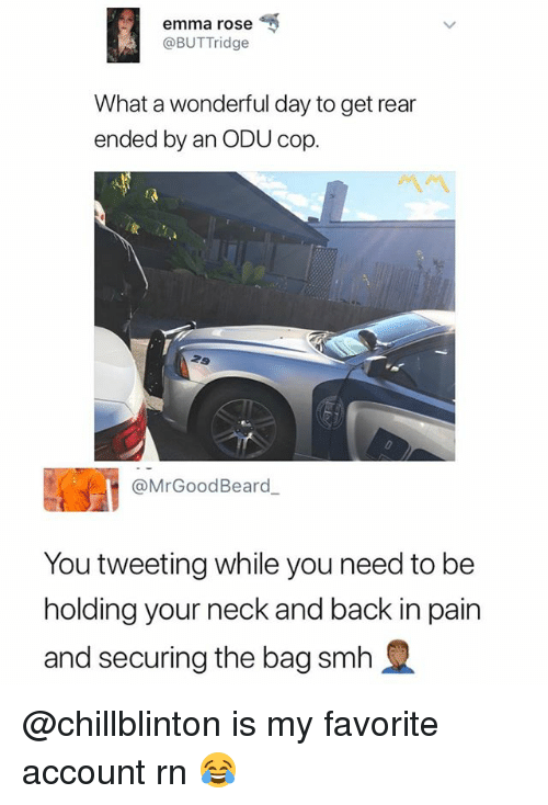 Smh, Rose, and Dank Memes: emma rose  @BUTTridge  What a wonderful day to get rear  ended by an ODU cop.  @MrGoodBeard  You tweeting while you need to be  holding your neck and back in pain  and securing the bag smh @chillblinton is my favorite account rn 😂