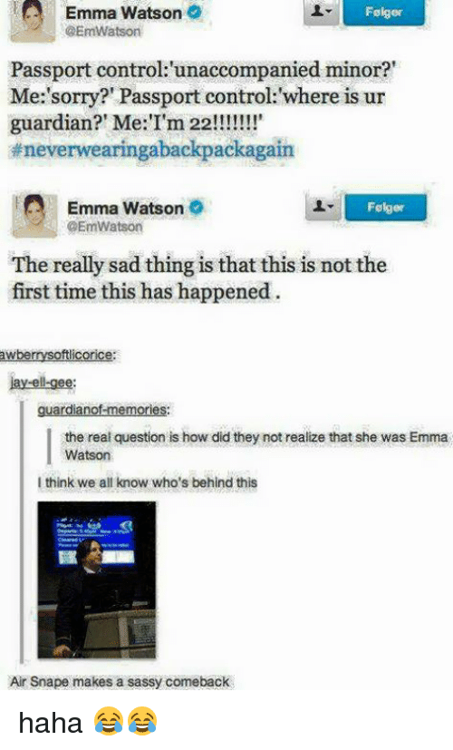 """Emma Watson, Jay, and Memes: Emma Watson  @EmWatson  Fslger  Passport control:'unaccompanied minor?""""  Me:'sorry?' Passport control: where is ur  #neverwearingabackpackagain  Emma Watson  Folger  @EmWatson  The really sad thing is that this is not the  first time this has happened  awberrysoftlicorice:  Jay-ell-gee:  guardianof-memories:  the real question is how did they not realize that she was Emma  Watson  I think we all know who's behind this  Air Snape makes a sassy comeback haha 😂😂"""