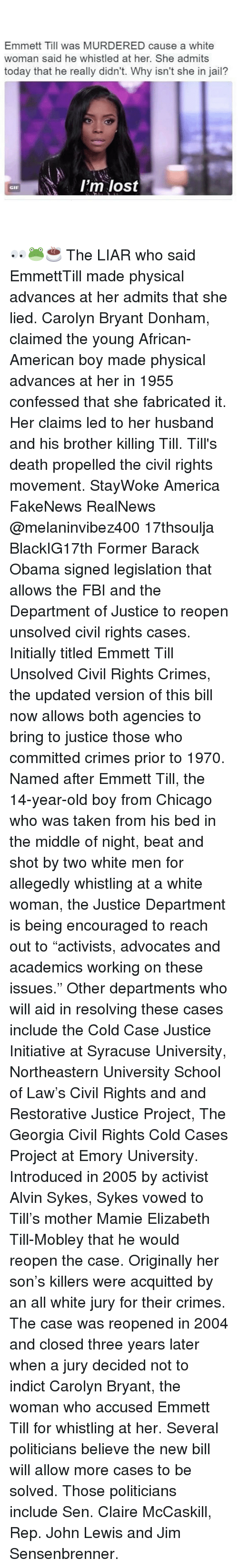 "Fbi, Memes, and Syracuse University: Emmett Till was MURDERED cause a white  woman said he whistled at her. She admits  today that he really didn't. Why isn't she in jail?  I'm lost  GIF 👀🐸☕️ The LIAR who said EmmettTill made physical advances at her admits that she lied. Carolyn Bryant Donham, claimed the young African-American boy made physical advances at her in 1955 confessed that she fabricated it. Her claims led to her husband and his brother killing Till. Till's death propelled the civil rights movement. StayWoke America FakeNews RealNews @melaninvibez400 17thsoulja BlackIG17th Former Barack Obama signed legislation that allows the FBI and the Department of Justice to reopen unsolved civil rights cases. Initially titled Emmett Till Unsolved Civil Rights Crimes, the updated version of this bill now allows both agencies to bring to justice those who committed crimes prior to 1970. Named after Emmett Till, the 14-year-old boy from Chicago who was taken from his bed in the middle of night, beat and shot by two white men for allegedly whistling at a white woman, the Justice Department is being encouraged to reach out to ""activists, advocates and academics working on these issues."" Other departments who will aid in resolving these cases include the Cold Case Justice Initiative at Syracuse University, Northeastern University School of Law's Civil Rights and and Restorative Justice Project, The Georgia Civil Rights Cold Cases Project at Emory University. Introduced in 2005 by activist Alvin Sykes, Sykes vowed to Till's mother Mamie Elizabeth Till-Mobley that he would reopen the case. Originally her son's killers were acquitted by an all white jury for their crimes. The case was reopened in 2004 and closed three years later when a jury decided not to indict Carolyn Bryant, the woman who accused Emmett Till for whistling at her. Several politicians believe the new bill will allow more cases to be solved. Those politicians include Sen. Claire McCaskill, Rep. John Lewis and Jim Sensenbrenner."