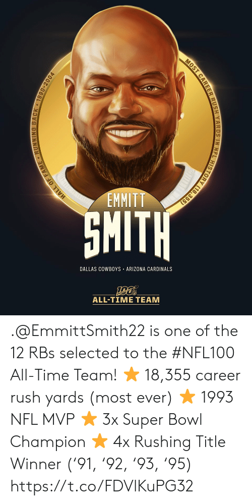 Arizona Cardinals, Dallas Cowboys, and Memes: EMMITT  SMITH  DALLAS COWBOYS ARIZONA CARDINALS  ALL-TIME TEAM  HALL OF FAME RUNNING BACK 1990-2004  MOST CAREER RUSH YARDS IN NFL HISTORY (18,355) .@EmmittSmith22 is one of the 12 RBs selected to the #NFL100 All-Time Team!  ⭐️ 18,355 career rush yards (most ever) ⭐️ 1993 NFL MVP ⭐️ 3x Super Bowl Champion ⭐️ 4x Rushing Title Winner ('91, '92, '93, '95) https://t.co/FDVlKuPG32