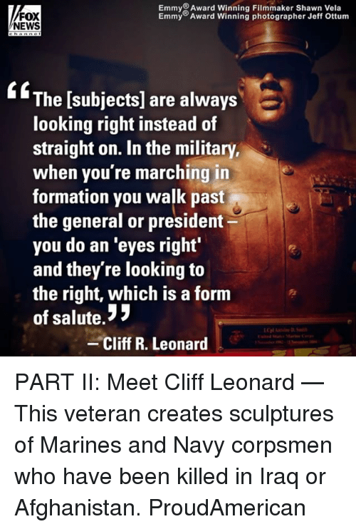 Memes, News, and Formation: Emmy Award Winning Filmmaker Shawn Vela  Emmy Award Winning photographer Jeff Ottunm  FOX  NEWS  ffThe [subjects] are always  looking right instead of  straight on. In the military,  when you're marching in  formation you walk past  the general or president  you do an eyes right  and they're looking to  the right, which is a form  of salute.!3  Cliff R. Leonard PART II: Meet Cliff Leonard — This veteran creates sculptures of Marines and Navy corpsmen who have been killed in Iraq or Afghanistan. ProudAmerican