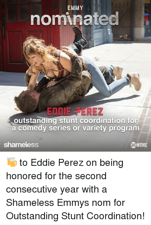 Memes, Shameless, and Comedy: EMMY  nominatec  EDDIE PEREZ  outstanding stunt coordination for  a comedy series or variety program  shameless  HoWTME 🍻 to Eddie Perez on being honored for the second consecutive year with a Shameless Emmys nom for Outstanding Stunt Coordination!
