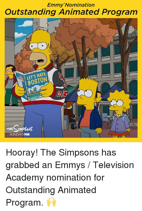 Dank, The Simpsons, and Academy: Emmy 'Nomination  Outstanding Animated Program  LET'S HATE:  BOSTON  SUNDAYS FOX Hooray! The Simpsons has grabbed an Emmys / Television Academy nomination for Outstanding Animated Program. 🙌