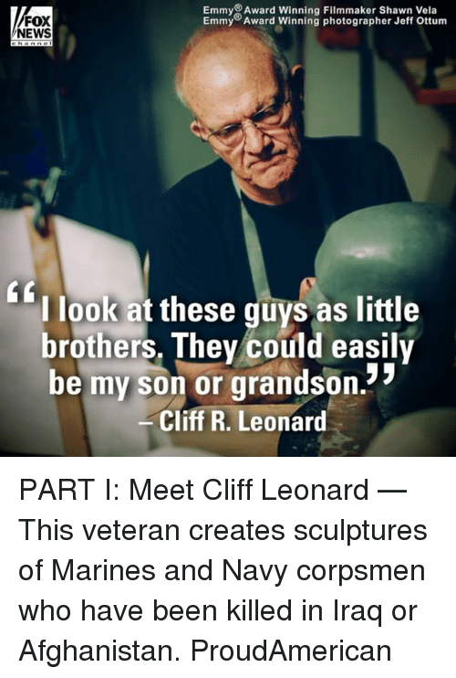 Memes, News, and Afghanistan: EmmyAward Winning Filmmaker Shawn Vela  Emmy Award Winning photographer Jeff Ottum  FOX  NEWS  l look at these guys as little  brothers. Thev could easily  be my son or grandson.  Cliff R. Leonard PART I: Meet Cliff Leonard — This veteran creates sculptures of Marines and Navy corpsmen who have been killed in Iraq or Afghanistan. ProudAmerican