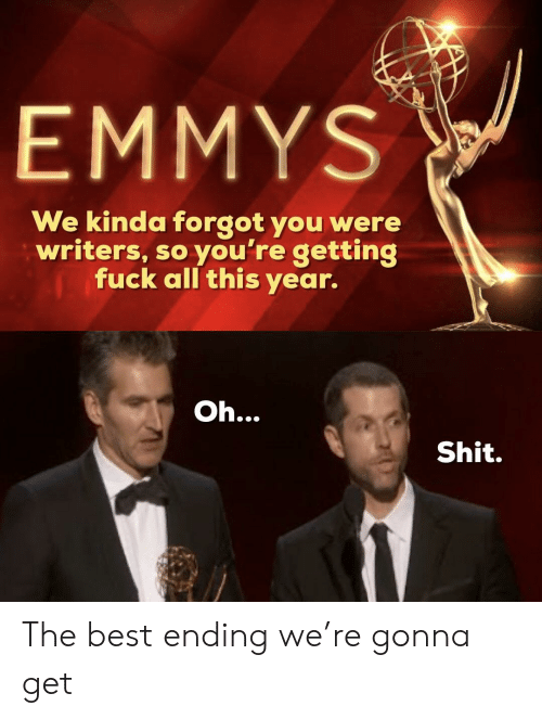 Shit, Best, and Emmys: EMMYS  We kinda forgot you were  writers, so you're getting  Tuck all this year.  Oh.  Shit. The best ending we're gonna get