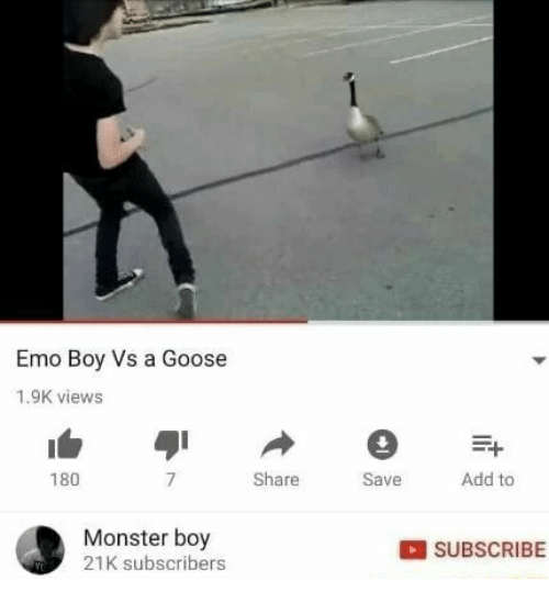 Emo, Monster, and Boy: Emo Boy Vs a Goose  1.9K views  180  Share  Save  Add to  Monster boy  21K subscribers  SUBSCRIBE
