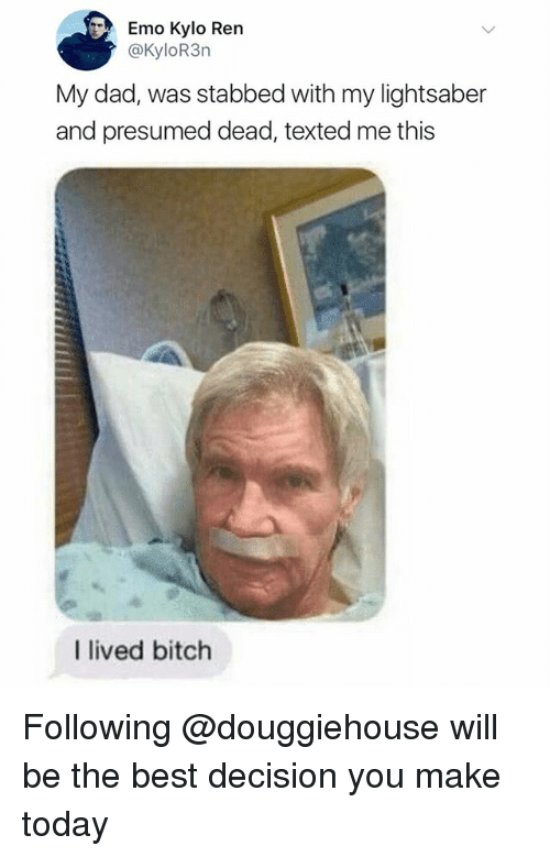 Bitch, Dad, and Emo: Emo Kylo Ren  @KyloR3n  My dad, was stabbed with my lightsaber  and presumed dead, texted me this  I lived bitch Following @douggiehouse will be the best decision you make today