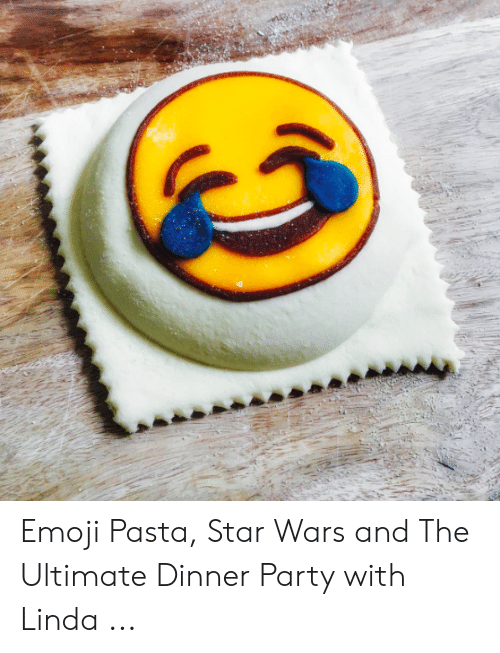 Emoji Pasta Star Wars and the Ultimate Dinner Party With Linda