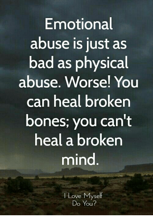 Bad, Bones, and Love: Emotional  abuse is just as  bad as physical  abuse. Worse! You  can heal broken  bones; you can't  heal a broken  mind  Love Myself  Do You?