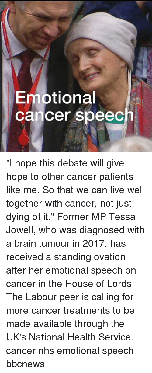 "Memes, Brain, and Cancer: Emotional  cancer speec ""I hope this debate will give hope to other cancer patients like me. So that we can live well together with cancer, not just dying of it."" Former MP Tessa Jowell, who was diagnosed with a brain tumour in 2017, has received a standing ovation after her emotional speech on cancer in the House of Lords. The Labour peer is calling for more cancer treatments to be made available through the UK's National Health Service. cancer nhs emotional speech bbcnews"
