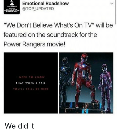 "Memes, 🤖, and Powers: Emotional Roadshow  @TOP UPDATED  ""We Don't Believe What's On TV"" will be  featured on the soundtrack for the  Power Rangers movie!  I NEED TO KNOW  THAT WHEN I FAIL  YOU LL STILL SE HERE We did it"