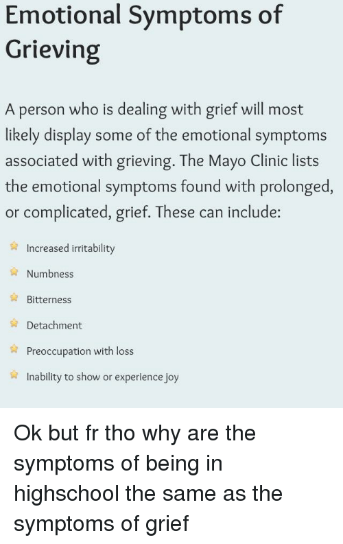 Experience, Grief, and Joy: Emotional Svmptoms of  Grieving  A person who is dealing with grief will most  likely display some of the emotional symptoms  associated with grieving. The Mayo Clinic lists  the emotional symptoms found with prolonged  or complicated, grief. These can include:  Increased irritability  Numbness  Bitterness  Detachment  Preoccupation with loss  Inability to show or experience joy