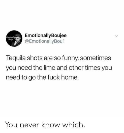 Dank, Funny, and Fuck: EmotionallyBoujee  @EmotionallyBou1  Emotionally  Bajes  Tequila shots are so funny, sometimes  you need the lime and other times you  need to go the fuck home. You never know which.