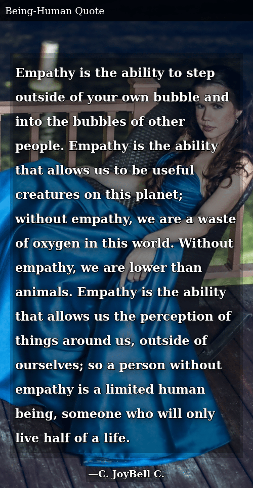 Empathy Is The Ability To Step Outside Of Your Own Bubble And Into