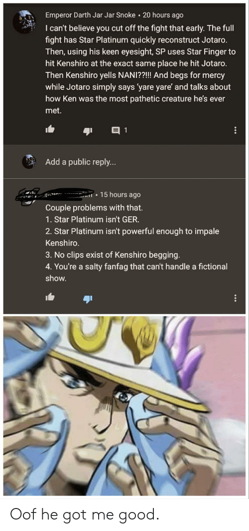 Ken, Being Salty, and Good: Emperor Darth Jar Jar Snoke 20 hours ago  I can't believe you cut off the fight that early. The full  fight has Star Platinum quickly reconstruct Jotaro.  Then, using his keen eyesight, SP uses Star Finger to  hit Kenshiro at the exact same place he hit Jotaro.  Then Kenshiro yells NANI??!! And begs for mercy  while Jotaro simply says 'yare yare' and talks about  how Ken was the most pathetic creature he's ever  met.  Add a public reply  15 hours ago  Couple problems with that.  1. Star Platinum isn't GER.  2. Star Platinum isn't powerful enough to impale  Kenshiro  3. No clips exist of Kenshiro begging.  4. You're a salty fanfag that can't handle a fictional  show. Oof he got me good.