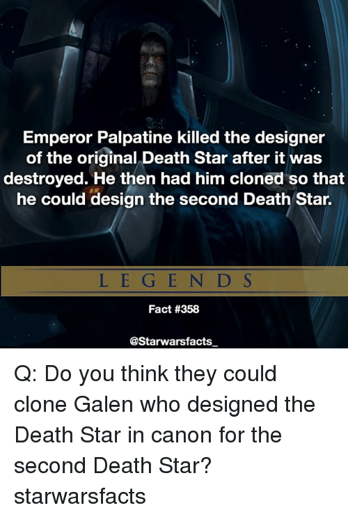 Death Star, Emperor Palpatine, and Memes: Emperor Palpatine killed the designer  of the original Death Star after it was  destroyed. He then had him cloned so that  he could design the second Death Star.  LEG E N D S  Fact #358  @Starwarsfacts Q: Do you think they could clone Galen who designed the Death Star in canon for the second Death Star? starwarsfacts
