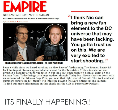Batman, Crime, and Empire: EMPIRE  NICOLAS CAGE CAST AS 'THE BATMAN  MATT REEVES FINDS HIS NEW 'BATMAN' IN MAND STAR: Nicolas Cage  By SCOTT WAMPLER 310 Comments  I think Nic can  bring a new fun  element to the DC  universe that may  have been lacking  You gotta trust us  on this, We are  very excited to  The Batman (2021) Action, Crime, Drama |25 June 2021 (USAI  Been a while since we heard anything on Matt Reeves' forthcoming The Batman, hasn't it?  Back in August, Reeves appeared at an event for the Television Critics Association and  dropped a number of minor updates in our laps, but since then it's been all quiet on the  Batman front. Today brings us a huge update, though! Today Matt Reeves has sat down with  us announced that Nicolas Cage (Yes, you read that right) star of Con-Air, The Rock and last  summers surprising hit: Mandy will infact be playing the Dark Knight in: The Batman.  To find out more information on this check out the Cult of Personality Podcast. ITS FINALLY HAPPENING!!