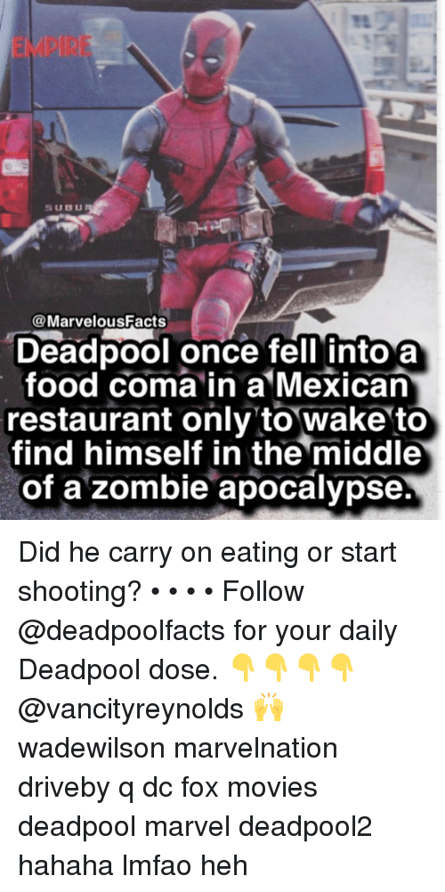 Empire, Food, and Memes: EMPIRE  SUBU  @MarvelousFacts  Deadpool once fell into a  food coma in a Mexican  restaurant only to wake to  find himself in the middle  of a zombie apocalypse. Did he carry on eating or start shooting? • • • • Follow @deadpoolfacts for your daily Deadpool dose. 👇👇👇👇 @vancityreynolds 🙌 wadewilson marvelnation driveby q dc fox movies deadpool marvel deadpool2 hahaha lmfao heh