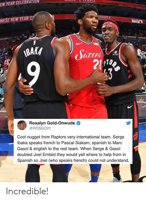New Year's, Spanish, and Cool: EMPLE  EW YEAR CELEBRATIUN  INESE NEW YEAR C  BAKA  10  21  Rosalyn Gold-Onwude  @ROSG021  Cool nugget from Raptors very international team. Serge  lbaka speaks french to Pascal Siakam, spanish to Marc  Gasol & english to the rest team. When Serge & Gasol  doubled Joel Embiid they would yell where to help from in  Spanish so Joel (who speaks french) could not understand. Incredible!