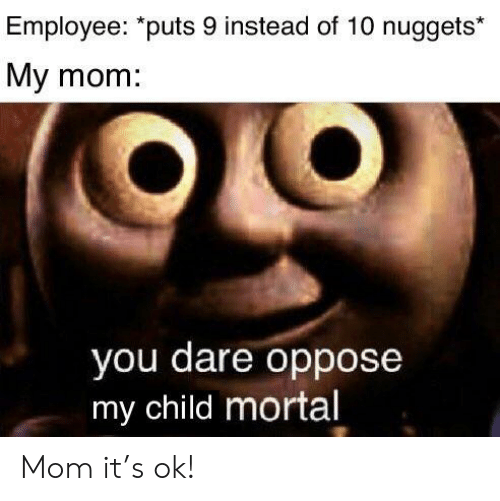 """Dank Memes, Mom, and Dare: Employee: """"puts 9 instead of 10 nuggets*  My mom:  you dare oppose  my child mortal Mom it's ok!"""