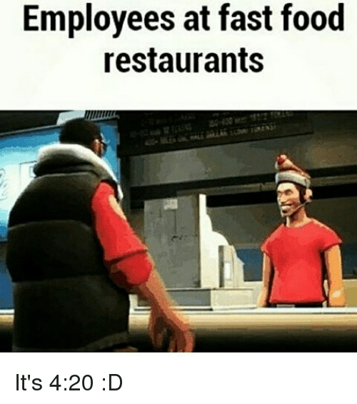 Employees At Fast Food Restaurants Its 420 D Meme On Meme