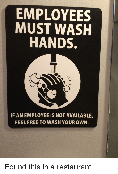 Funny, Free, and Restaurant: EMPLOYEES  MUST WASH  HANDS.  IF AN EMPLOYEE IS NOT AVAILABLE,  FEEL FREE TO WASH YOUR OWN.