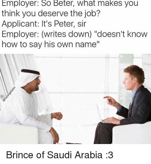 """Memes, How To, and Saudi Arabia: Employer: So Beter, what makes you  think you deserve the job?  Applicant: It's Peter, sir  Employer: (writes down) """"doesn't know  how to say his own name"""" Brince of Saudi Arabia :3"""