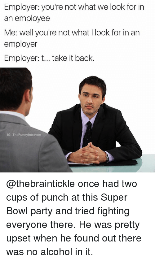 Funny, Introvert, and Party: Employer: you're not what we look for in  an employee  Me: well you're not what I look for in an  employer  Employer: t... take it back  IG: The Funny Introvert @thebraintickle once had two cups of punch at this Super Bowl party and tried fighting everyone there. He was pretty upset when he found out there was no alcohol in it.