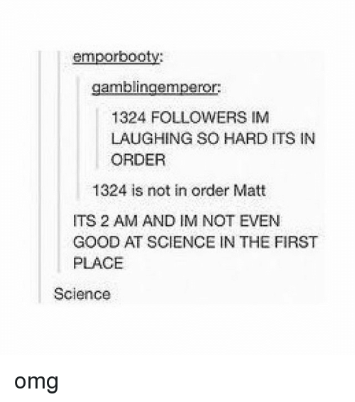 Omg, Tumblr, and Good: emporbooty:  gamblingemperor:  1324 FOLLOWERS IM  LAUGHING SO HARD ITS IN  ORDER  1324 is not in order Matt  ITS 2 AM AND IM NOT EVEN  GOOD AT SCIENCE IN THE FIRST  PLACE  Science omg