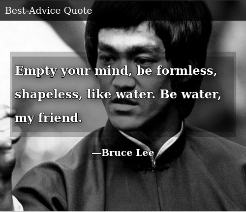 Empty Your Mind Be Formless Shapeless Like Water Be Water My Friend