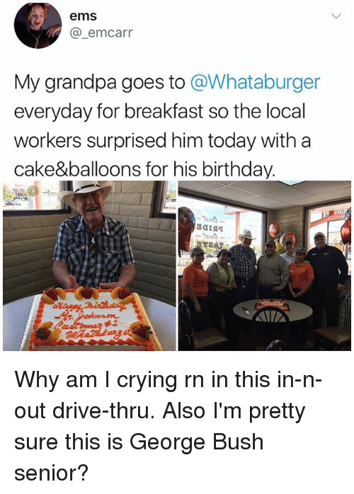 Birthday, Crying, and Memes: ems  A @-emcarr  My grandpa goes to @Whataburger  everyday for breakfast so the local  workers surprised him today with a  cake&balloons for his birthday.  禾工 Why am I crying rn in this in-n-out drive-thru. Also I'm pretty sure this is George Bush senior?