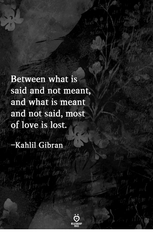 Love, Lost, and What Is: en  Between what is  said and not meant,  and what is meant  and not said, most  of love is lost.  Kahlil Gibran  91
