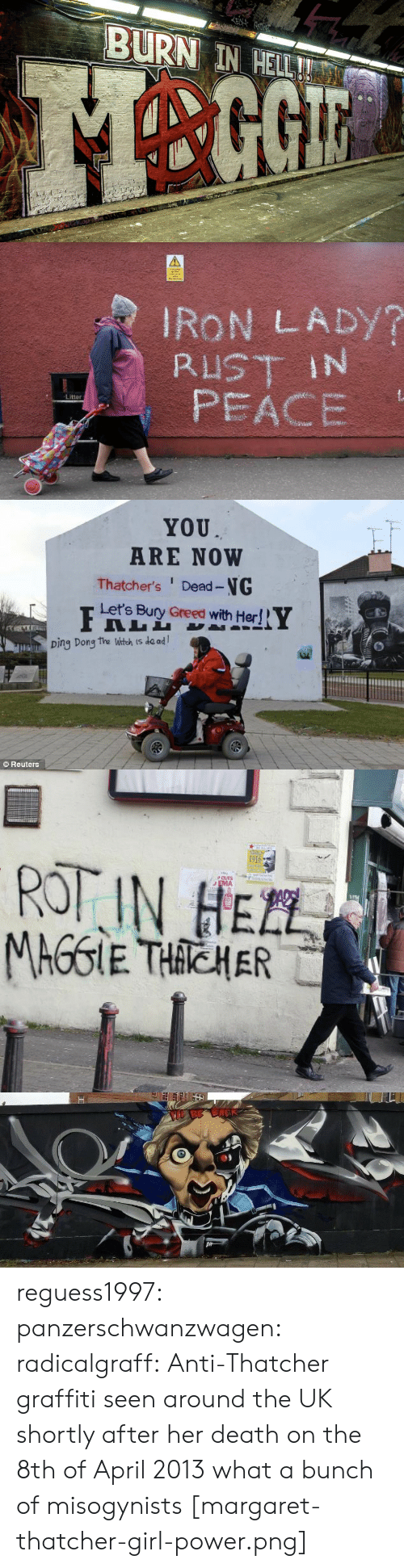 Graffiti, Tumblr, and Blog: EN  BURN IN HELL!   IRON LADY?  RUST IN  PEACE  Litter   YOU  ARE NOW  Thatcher's Dead-NG  Let's Bury Greed with Her!  Ding Dong the Witch is de ad  Reuters   1916  ROT IN HEZL  PCUTS  EMA  TEL  MAGGIE THACHER   BE BACK reguess1997:  panzerschwanzwagen:   radicalgraff: Anti-Thatcher graffiti seen around the UK shortly after her death on the 8th of April 2013 what a bunch of misogynists   [margaret-thatcher-girl-power.png]