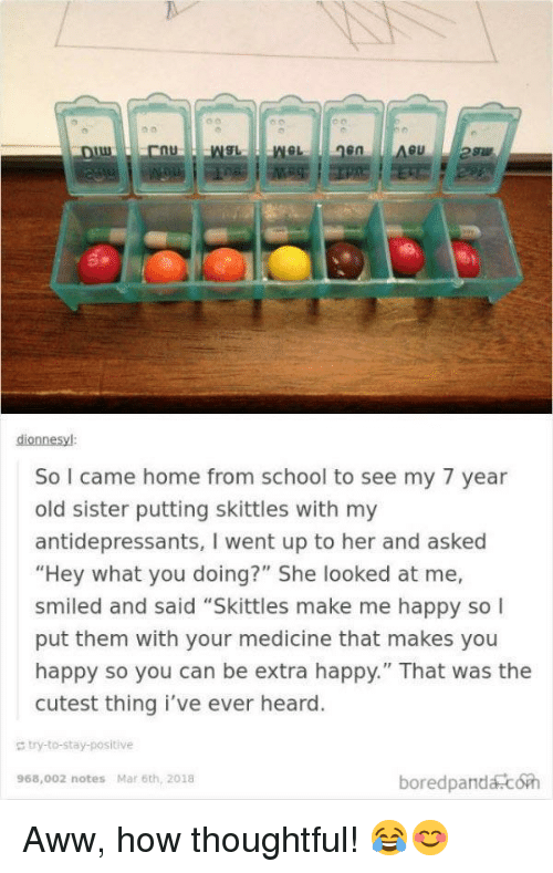 """Aww, School, and Happy: en  dionnesyl  So I came home from school to see my 7 year  old sister putting skittles with my  antidepressants, I went up to her and asked  """"Hey what you doing?"""" She looked at me,  smiled and said """"Skittles make me happy so  put them with your medicine that makes you  happy so you can be extra happy."""" That was the  cutest thing i've ever heard  g bry-to-stay-positive  boredpandacoh  968,002 notes Mar 6th, 2018 <p>Aww, how thoughtful! 😂😊</p>"""